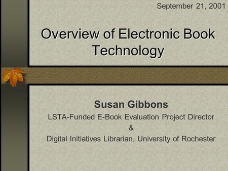 Overview of Electronic Book Technology Susan Gibbons LSTA-Funded E-Book Evaluation Project Director & Digital Initiatives Librarian, University of Rochester.