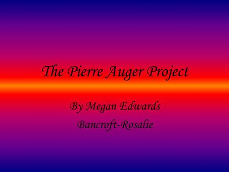 The Pierre Auger Project By Megan Edwards Bancroft-Rosalie.