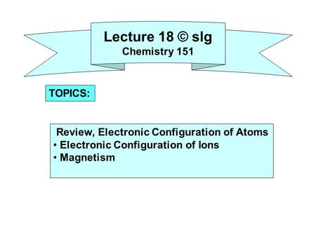 Lecture 18 © slg Chemistry 151 Review, Electronic Configuration of Atoms Electronic Configuration of Ions Magnetism TOPICS: