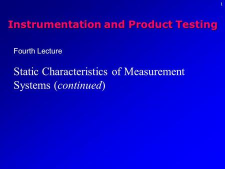 1 Fourth Lecture Static Characteristics of Measurement Systems (continued) Instrumentation and Product Testing.