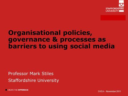 Organisational policies, governance & processes as barriers to using social media Professor Mark Stiles Staffordshire University SVEA – November 2011.