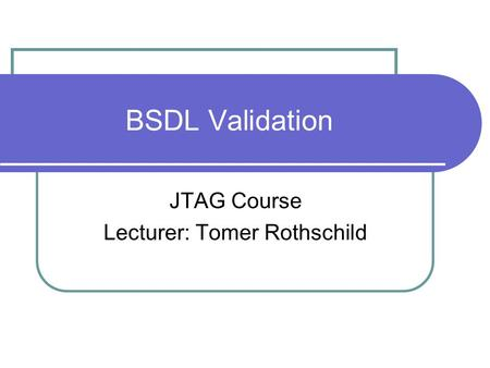 BSDL Validation JTAG Course Lecturer: Tomer Rothschild.