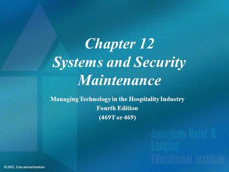 © 2003, Educational Institute Chapter 12 Systems and Security Maintenance Managing Technology in the Hospitality Industry Fourth Edition (469T or 469)