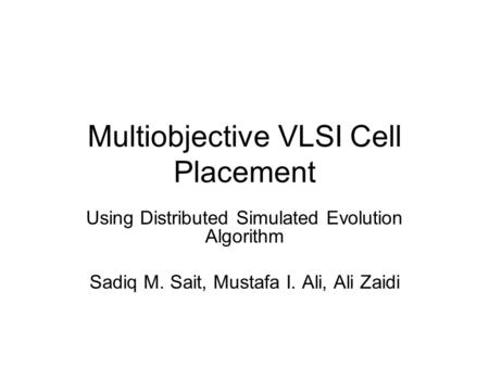 Multiobjective VLSI Cell Placement Using Distributed Simulated Evolution Algorithm Sadiq M. Sait, Mustafa I. Ali, Ali Zaidi.