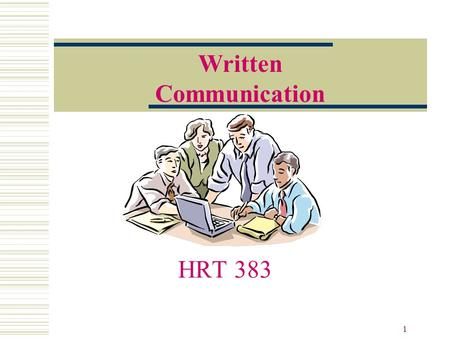 1 HRT 383 Written Communication. 2 Thank You to… Noel Cullen, author of Life Beyond the Line Gary Yukl, author of Leadership in Organizations Carol Roberts,