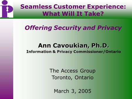 Seamless Customer Experience: What Will It Take? Offering Security and Privacy Ann Cavoukian, Ph.D. Information & Privacy Commissioner/Ontario The Access.