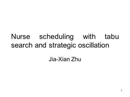 1 Nurse scheduling with tabu search and strategic oscillation Jia-Xian Zhu.