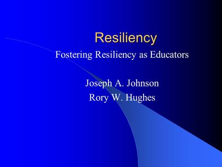 Resiliency Fostering Resiliency as Educators Joseph A. Johnson Rory W. Hughes.