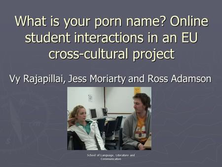 School of Language, Literature and Communication What is your porn name? Online student interactions in an EU cross-cultural project Vy Rajapillai, Jess.