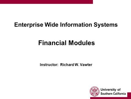 University of Southern California Enterprise Wide Information Systems Financial Modules Instructor: Richard W. Vawter.