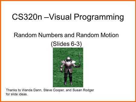 CS320n –Visual Programming Random Numbers and Random Motion (Slides 6-3) Thanks to Wanda Dann, Steve Cooper, and Susan Rodger for slide ideas.