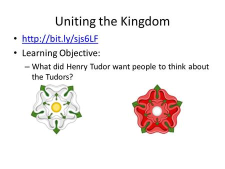 Uniting the Kingdom  Learning Objective: – What did Henry Tudor want people to think about the Tudors?