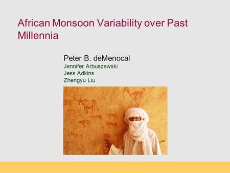 African Monsoon Variability over Past Millennia Peter B. deMenocal Jennifer Arbuszewski Jess Adkins Zhengyu Liu.