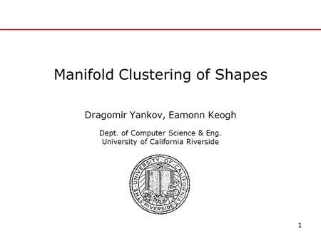 1 Manifold Clustering of Shapes Dragomir Yankov, Eamonn Keogh Dept. of Computer Science & Eng. University of California Riverside.