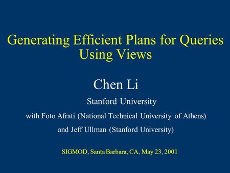 Generating Efficient Plans for Queries Using Views Chen Li Stanford University with Foto Afrati (National Technical University of Athens) and Jeff Ullman.