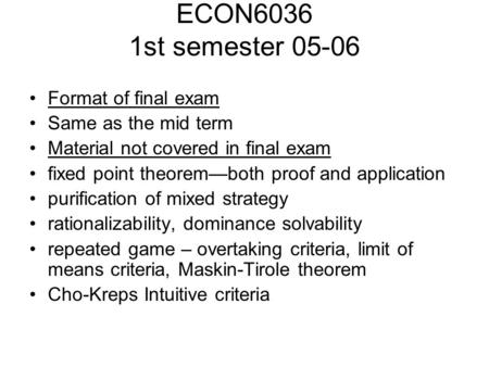 ECON6036 1st semester 05-06 Format of final exam Same as the mid term Material not covered in final exam fixed point theorem—both proof and application.