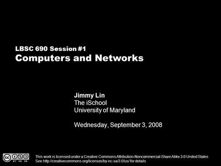 LBSC 690 Session #1 Computers and Networks Jimmy Lin The iSchool University of Maryland Wednesday, September 3, 2008 This work is licensed under a Creative.