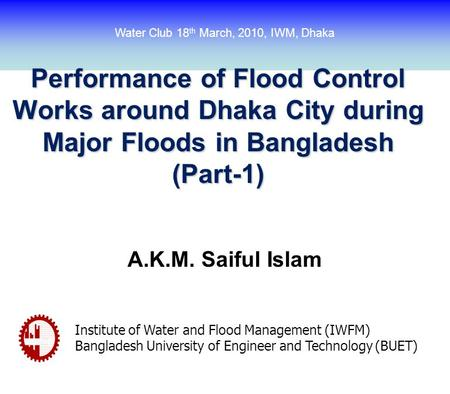 Performance of Flood Control Works around Dhaka City during Major Floods in Bangladesh (Part-1) A.K.M. Saiful Islam Institute of Water and Flood Management.