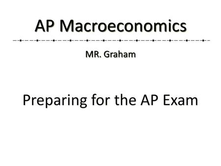 Preparing for the AP Exam AP Macroeconomics MR. Graham.