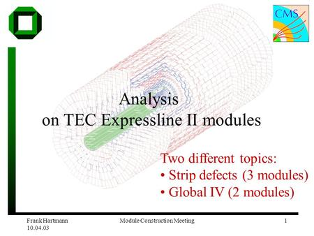 Frank Hartmann 10.04.03 Module Construction Meeting1 Analysis on TEC Expressline II modules Two different topics: Strip defects (3 modules) Global IV (2.