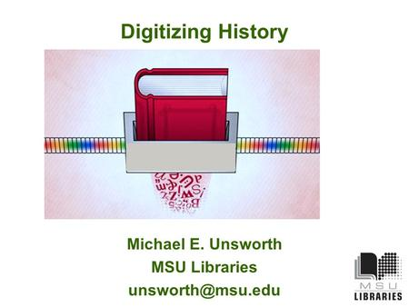 Digitizing History Michael E. Unsworth MSU Libraries