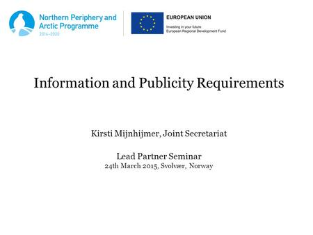 Information and Publicity Requirements Kirsti Mijnhijmer, Joint Secretariat Lead Partner Seminar 24th March 2015, Svolvær, Norway.