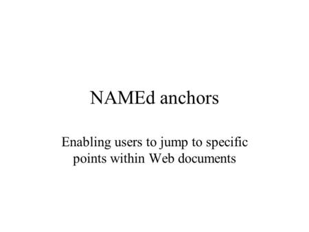 NAMEd anchors Enabling users to jump to specific points within Web documents.