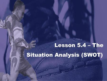 Lesson 5.4 – The Situation Analysis (SWOT). LESSON 5.4 The Marketing Plan The Situation (S.W.O.T.) Analysis S W O T Strengths Resources and capabilities.