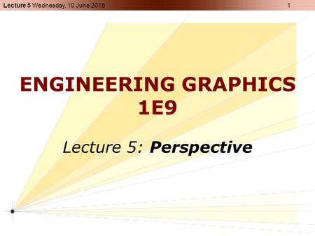 Lecture 5 Wednesday, 10 June 2015 1 ENGINEERING GRAPHICS 1E9 Lecture 5: Perspective.