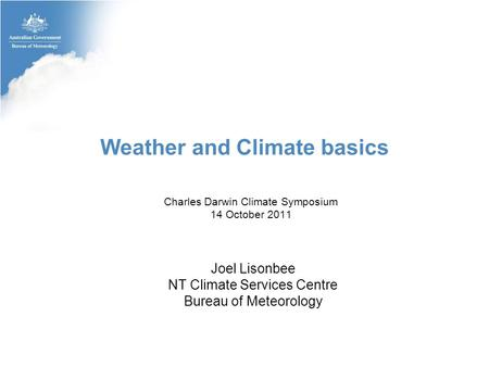 Weather and Climate basics Charles Darwin Climate Symposium 14 October 2011 Joel Lisonbee NT Climate Services Centre Bureau of Meteorology.