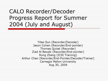 CALO Recorder/Decoder Progress Report for Summer 2004 (July and August) Yitao Sun (Recorder/Decoder) Jason Cohen (Recorder/End-pointer) Thomas Quisel (Recorder)