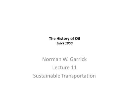 The History of Oil Since 1950 Norman W. Garrick Lecture 11 Sustainable Transportation.