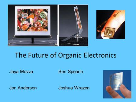 The Future of Organic Electronics Jaya Movva Ben Spearin Jon Anderson Joshua Wrazen.