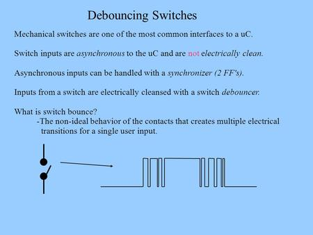 Debouncing Switches Mechanical switches are one of the most common interfaces to a uC. Switch inputs are asynchronous to the uC and are not electrically.