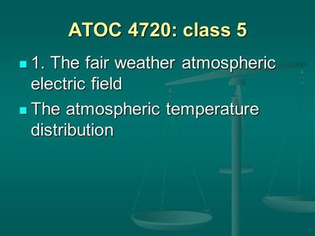 ATOC 4720: class 5 1. The fair weather atmospheric electric field 1. The fair weather atmospheric electric field The atmospheric temperature distribution.