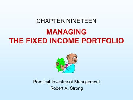 MANAGING THE FIXED INCOME PORTFOLIO CHAPTER NINETEEN Practical Investment Management Robert A. Strong.