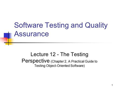 1 Software Testing and Quality Assurance Lecture 12 - The Testing Perspective (Chapter 2, A Practical Guide to Testing Object-Oriented Software)