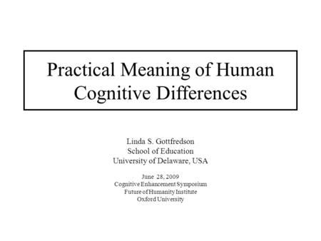 Practical Meaning of Human Cognitive Differences Linda S. Gottfredson School of Education University of Delaware, USA June 28, 2009 Cognitive Enhancement.