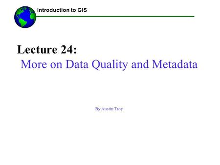 Lecture 24: More on Data Quality and Metadata By Austin Troy ------Using GIS-- Introduction to GIS.