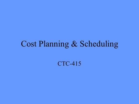 Cost Planning & Scheduling CTC-415. Bid Estimate Becomes the project budget upon signing of contract Can cost load the schedule –Effective means of cost.