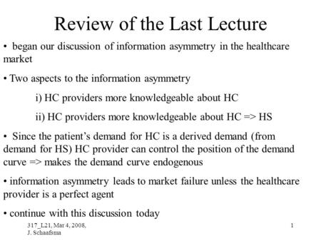 317_L21, Mar 4, 2008, J. Schaafsma 1 Review of the Last Lecture began our discussion of information asymmetry in the healthcare market Two aspects to the.