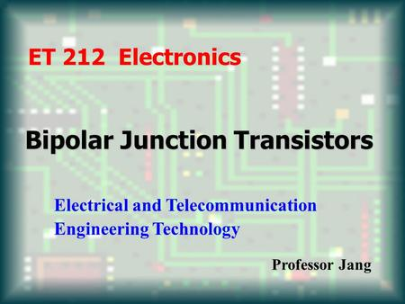 Bipolar Junction Transistors ET 212 Electronics Electrical and Telecommunication Engineering Technology Professor Jang.