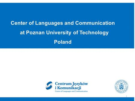 Center of Languages and Communication at Poznan University of Technology Poland 1.
