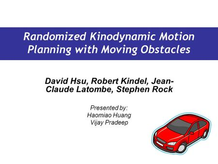 David Hsu, Robert Kindel, Jean- Claude Latombe, Stephen Rock Presented by: Haomiao Huang Vijay Pradeep Randomized Kinodynamic Motion Planning with Moving.