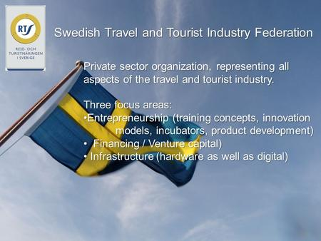 Swedish Travel and Tourist Industry Federation Private sector organization, representing all aspects of the travel and tourist industry. Three focus areas:
