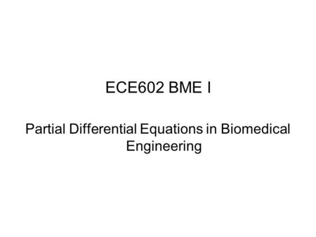 ECE602 BME I Partial Differential Equations in Biomedical Engineering.