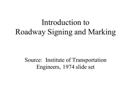 Introduction to Roadway Signing and Marking Source: Institute of Transportation Engineers, 1974 slide set.
