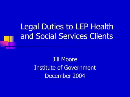 Legal Duties to LEP Health and Social Services Clients Jill Moore Institute of Government December 2004.