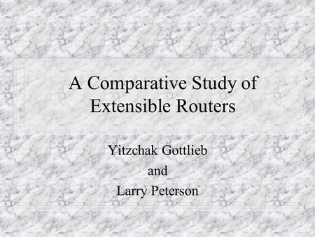 A Comparative Study of Extensible Routers Yitzchak Gottlieb and Larry Peterson.