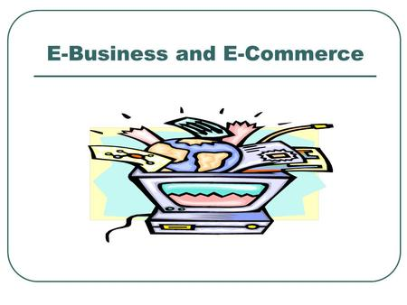 E-Business and E-Commerce. Definition: Electronic Business (U.S. Census Bureau) An process that an organization conducts over a computer-mediated network.